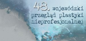 48. Wojewódzki Przegląd Plastyki Nieprofesjonalnej
