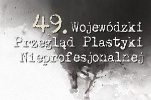 49. Wojewódzki Przegląd Plastyki Nieprofesjonalnej